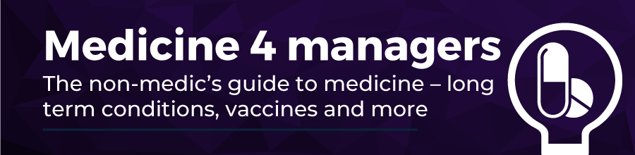 Medicine for Managers. The non-medic's guide to medicine - long term conditions, vaccines and more